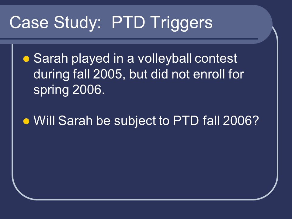 Case Study: PTD Triggers Sarah played in a volleyball contest during fall 2005, but did not enroll for spring 2006.
