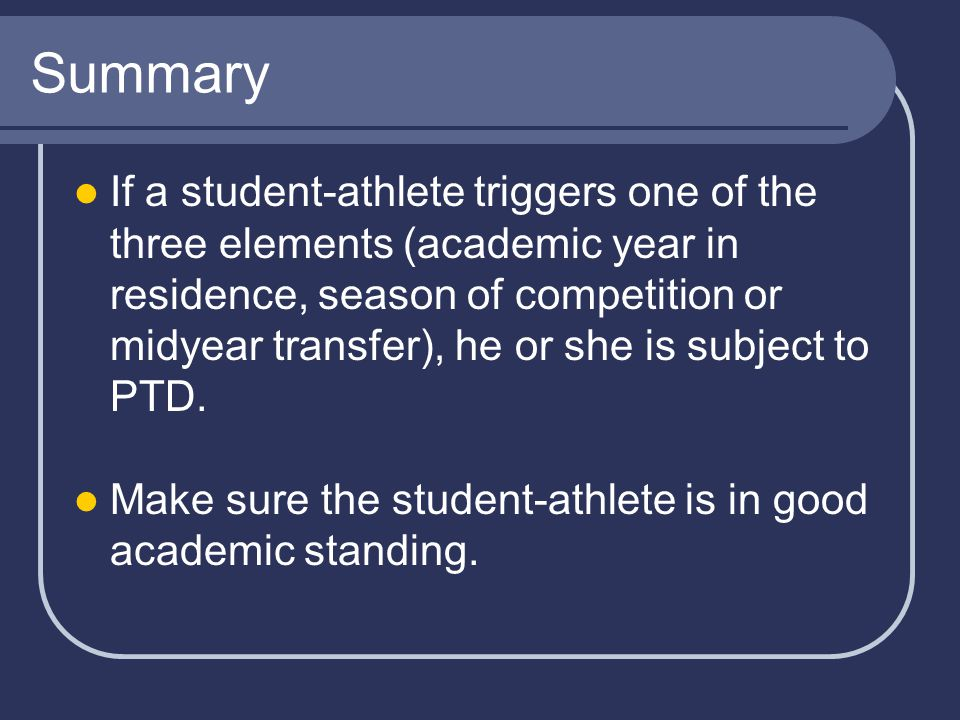 Summary If a student-athlete triggers one of the three elements (academic year in residence, season of competition or midyear transfer), he or she is subject to PTD.