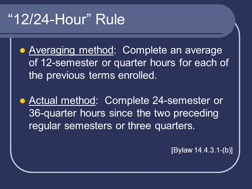 12/24-Hour Rule Averaging method: Complete an average of 12-semester or quarter hours for each of the previous terms enrolled.