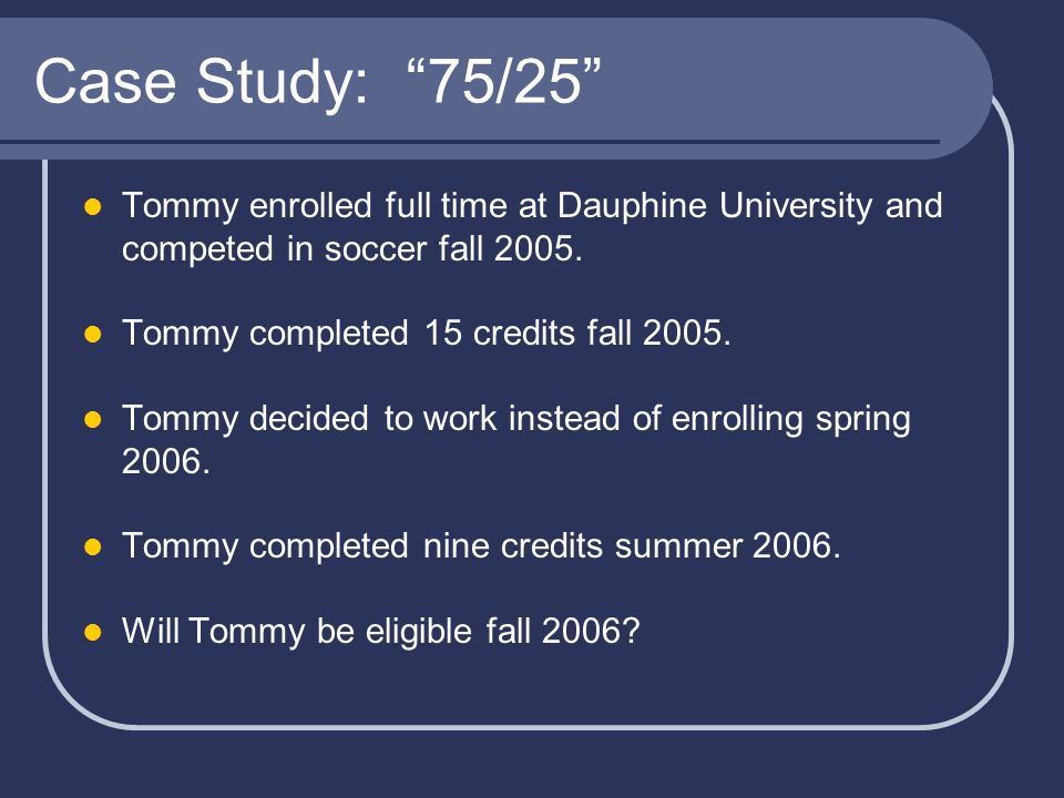 Case Study: 75/25 Tommy enrolled full time at Dauphine University and competed in soccer fall 2005.
