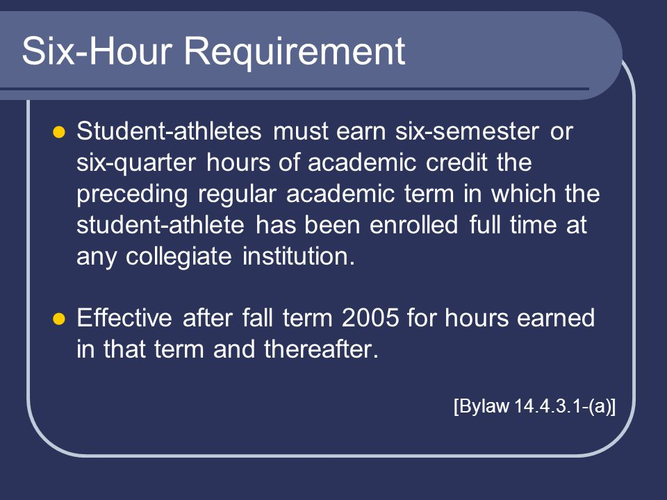 Six-Hour Requirement Student-athletes must earn six-semester or six-quarter hours of academic credit the preceding regular academic term in which the student-athlete has been enrolled full time at any collegiate institution.