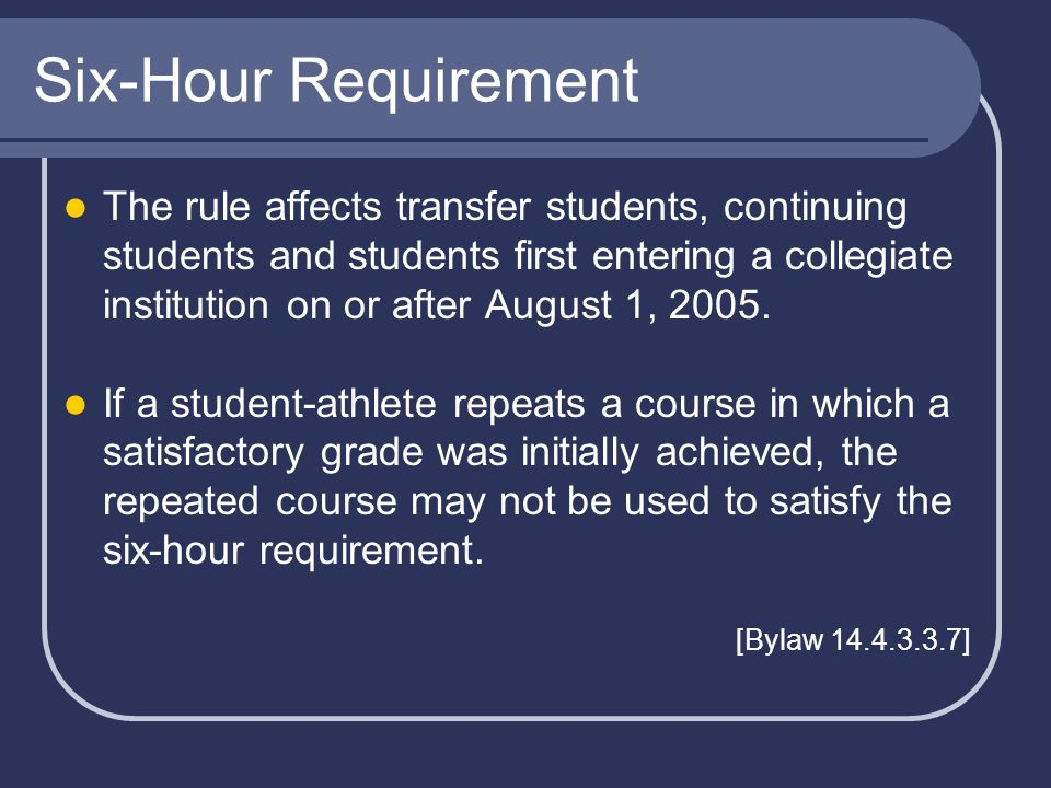 Six-Hour Requirement The rule affects transfer students, continuing students and students first entering a collegiate institution on or after August 1, 2005.