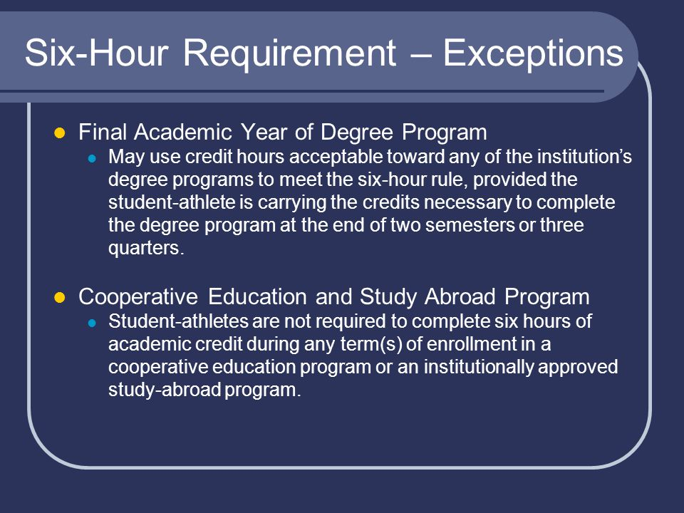 Six-Hour Requirement – Exceptions Final Academic Year of Degree Program May use credit hours acceptable toward any of the institution's degree programs to meet the six-hour rule, provided the student-athlete is carrying the credits necessary to complete the degree program at the end of two semesters or three quarters.