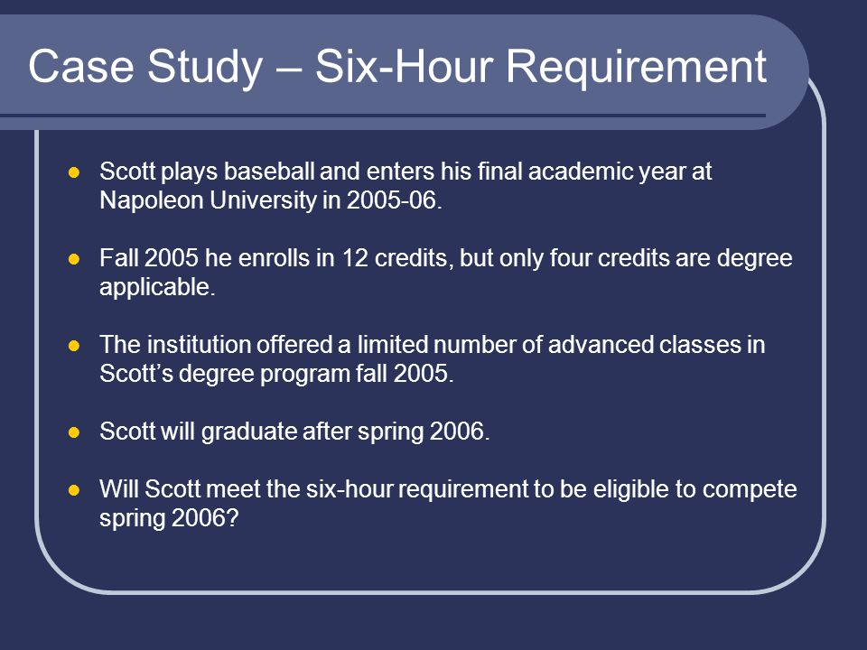 Case Study – Six-Hour Requirement Scott plays baseball and enters his final academic year at Napoleon University in 2005-06.
