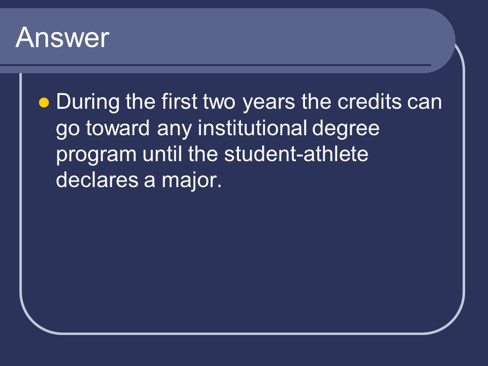 Answer During the first two years the credits can go toward any institutional degree program until the student-athlete declares a major.
