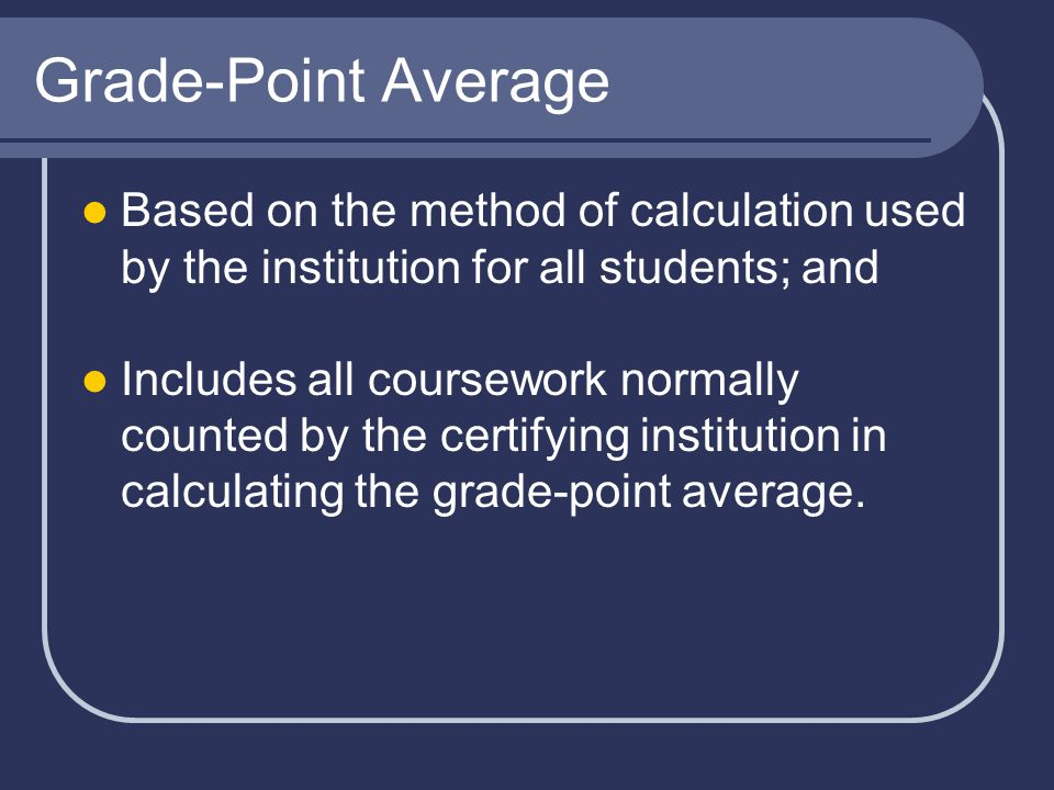 Grade-Point Average Based on the method of calculation used by the institution for all students; and Includes all coursework normally counted by the certifying institution in calculating the grade-point average.