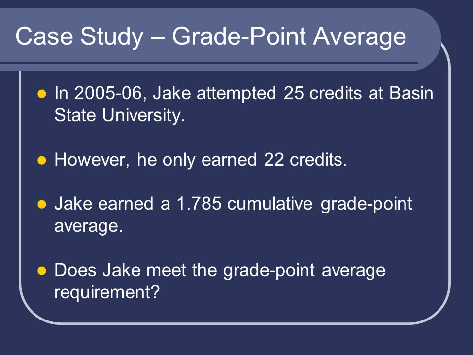 Case Study – Grade-Point Average In 2005-06, Jake attempted 25 credits at Basin State University.