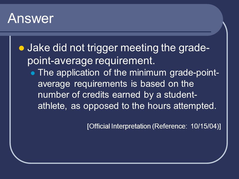 Answer Jake did not trigger meeting the grade- point-average requirement.
