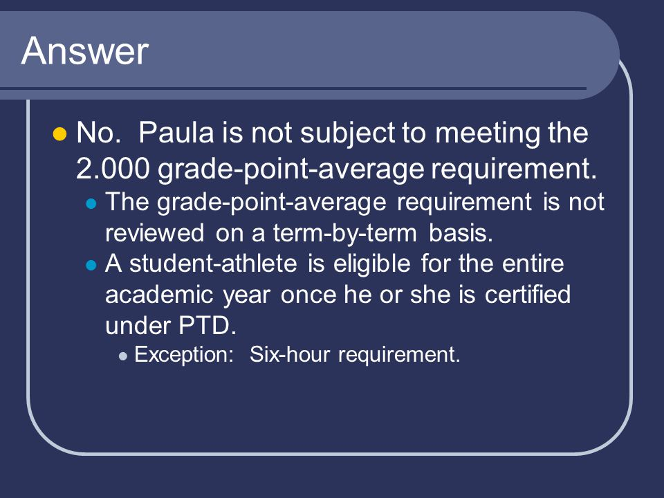Answer No. Paula is not subject to meeting the 2.000 grade-point-average requirement.