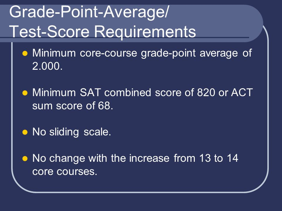Grade-Point-Average/ Test-Score Requirements Minimum core-course grade-point average of 2.000.