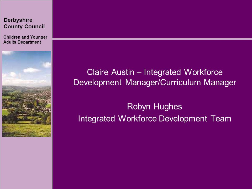 Derbyshire County Council Children and Younger Adults Department Claire Austin – Integrated Workforce Development Manager/Curriculum Manager Robyn Hughes Integrated Workforce Development Team