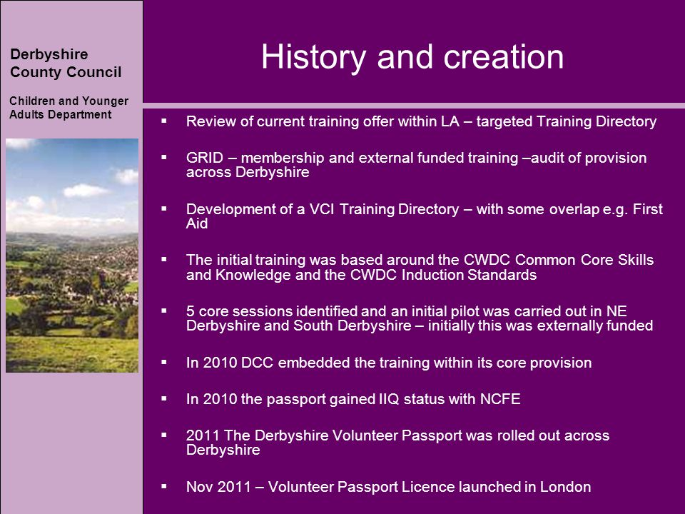Derbyshire County Council Children and Younger Adults Department History and creation  Review of current training offer within LA – targeted Training Directory  GRID – membership and external funded training –audit of provision across Derbyshire  Development of a VCI Training Directory – with some overlap e.g.