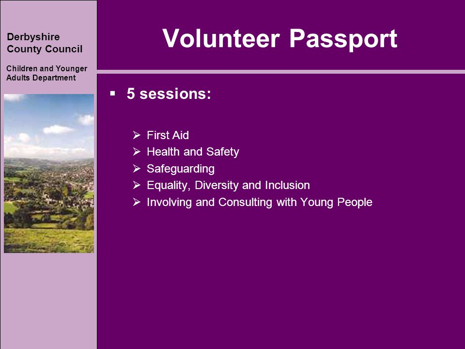 Derbyshire County Council Children and Younger Adults Department Volunteer Passport  5 sessions:  First Aid  Health and Safety  Safeguarding  Equality, Diversity and Inclusion  Involving and Consulting with Young People