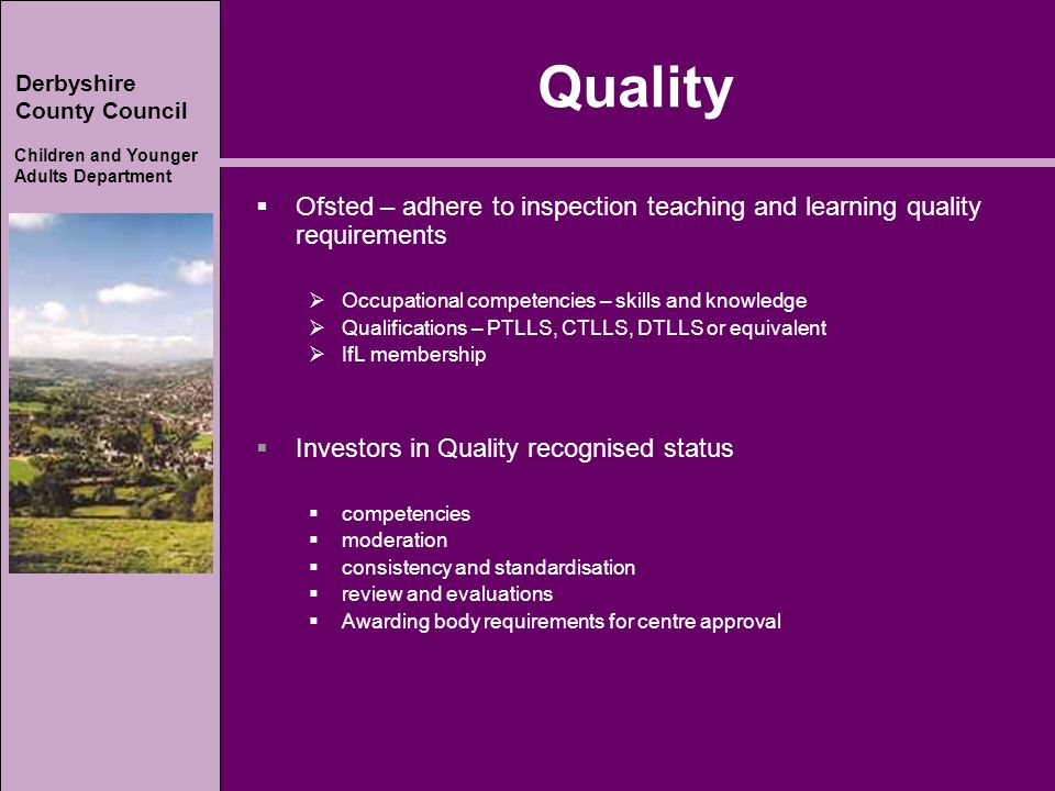 Derbyshire County Council Children and Younger Adults Department Quality  Ofsted – adhere to inspection teaching and learning quality requirements  Occupational competencies – skills and knowledge  Qualifications – PTLLS, CTLLS, DTLLS or equivalent  IfL membership  Investors in Quality recognised status  competencies  moderation  consistency and standardisation  review and evaluations  Awarding body requirements for centre approval