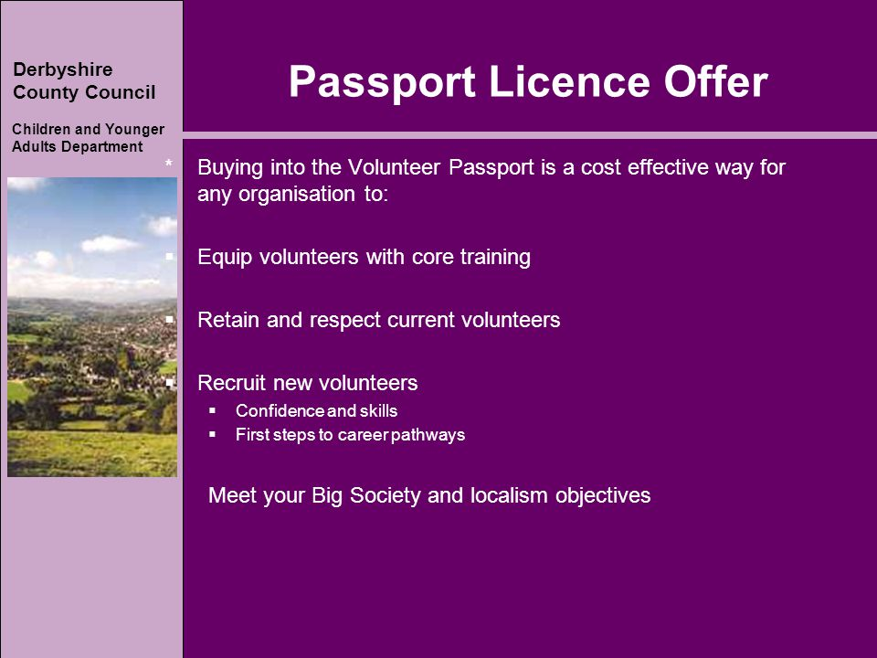 Derbyshire County Council Children and Younger Adults Department Passport Licence Offer * Buying into the Volunteer Passport is a cost effective way for any organisation to:  Equip volunteers with core training  Retain and respect current volunteers  Recruit new volunteers  Confidence and skills  First steps to career pathways Meet your Big Society and localism objectives