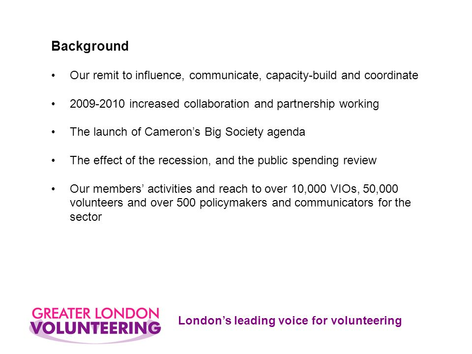 London's leading voice for volunteering Background Our remit to influence, communicate, capacity-build and coordinate 2009-2010 increased collaboration and partnership working The launch of Cameron's Big Society agenda The effect of the recession, and the public spending review Our members' activities and reach to over 10,000 VIOs, 50,000 volunteers and over 500 policymakers and communicators for the sector
