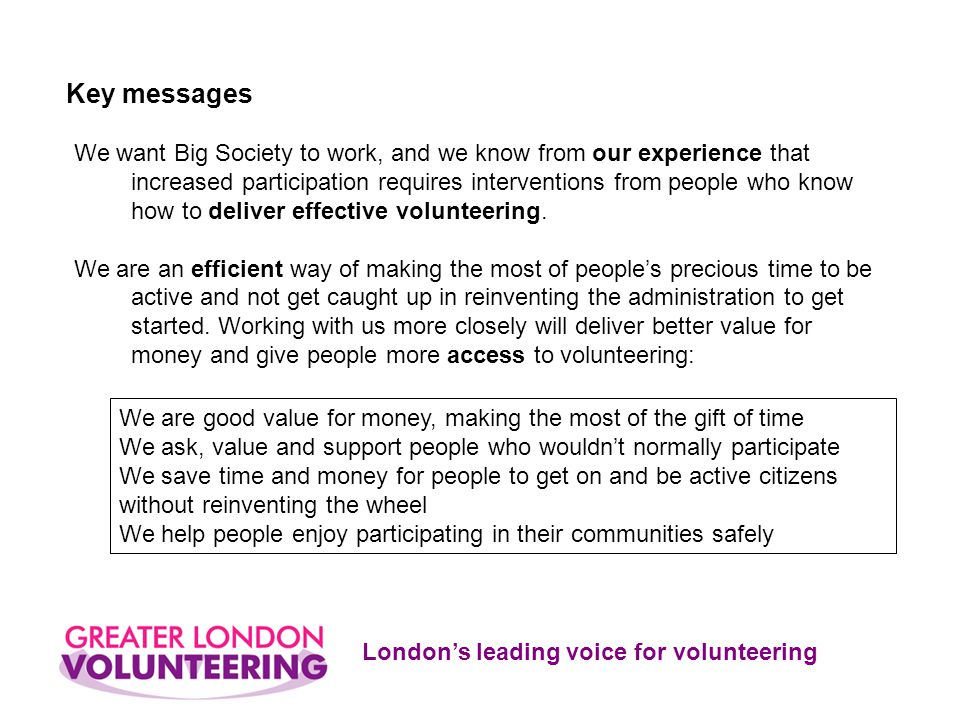 London's leading voice for volunteering We want Big Society to work, and we know from our experience that increased participation requires interventions from people who know how to deliver effective volunteering.