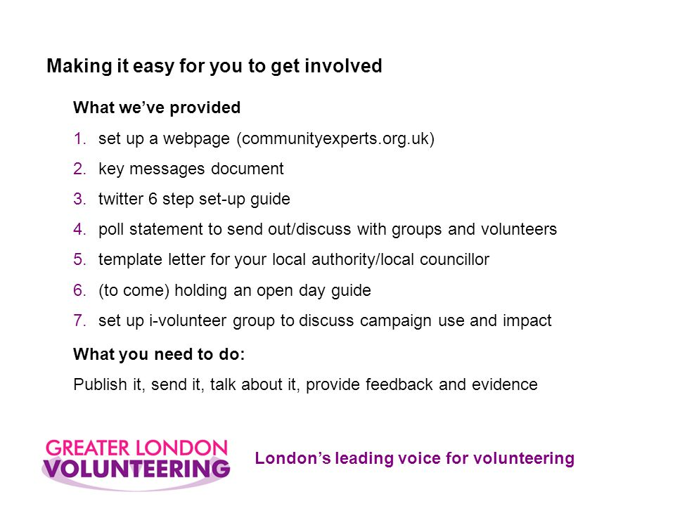 London's leading voice for volunteering What we've provided 1.set up a webpage (communityexperts.org.uk) 2.key messages document 3.twitter 6 step set-up guide 4.poll statement to send out/discuss with groups and volunteers 5.template letter for your local authority/local councillor 6.(to come) holding an open day guide 7.set up i-volunteer group to discuss campaign use and impact What you need to do: Publish it, send it, talk about it, provide feedback and evidence Making it easy for you to get involved