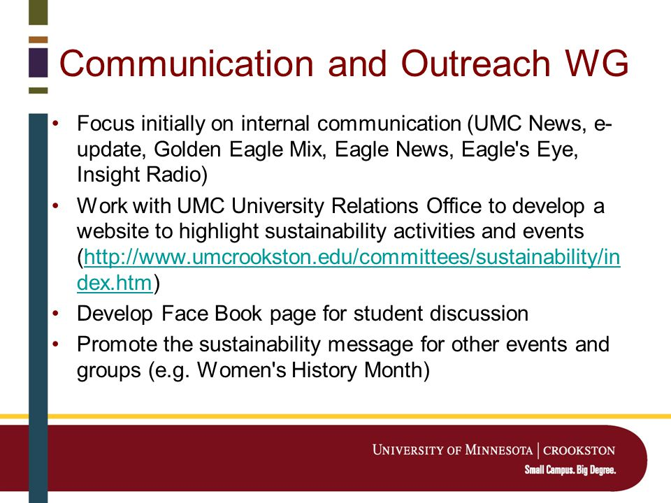 Communication and Outreach WG Focus initially on internal communication (UMC News, e- update, Golden Eagle Mix, Eagle News, Eagle s Eye, Insight Radio) Work with UMC University Relations Office to develop a website to highlight sustainability activities and events (http://www.umcrookston.edu/committees/sustainability/in dex.htm)http://www.umcrookston.edu/committees/sustainability/in dex.htm Develop Face Book page for student discussion Promote the sustainability message for other events and groups (e.g.