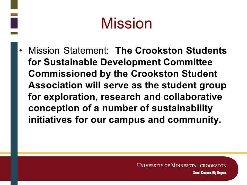 Mission Mission Statement: The Crookston Students for Sustainable Development Committee Commissioned by the Crookston Student Association will serve as the student group for exploration, research and collaborative conception of a number of sustainability initiatives for our campus and community.