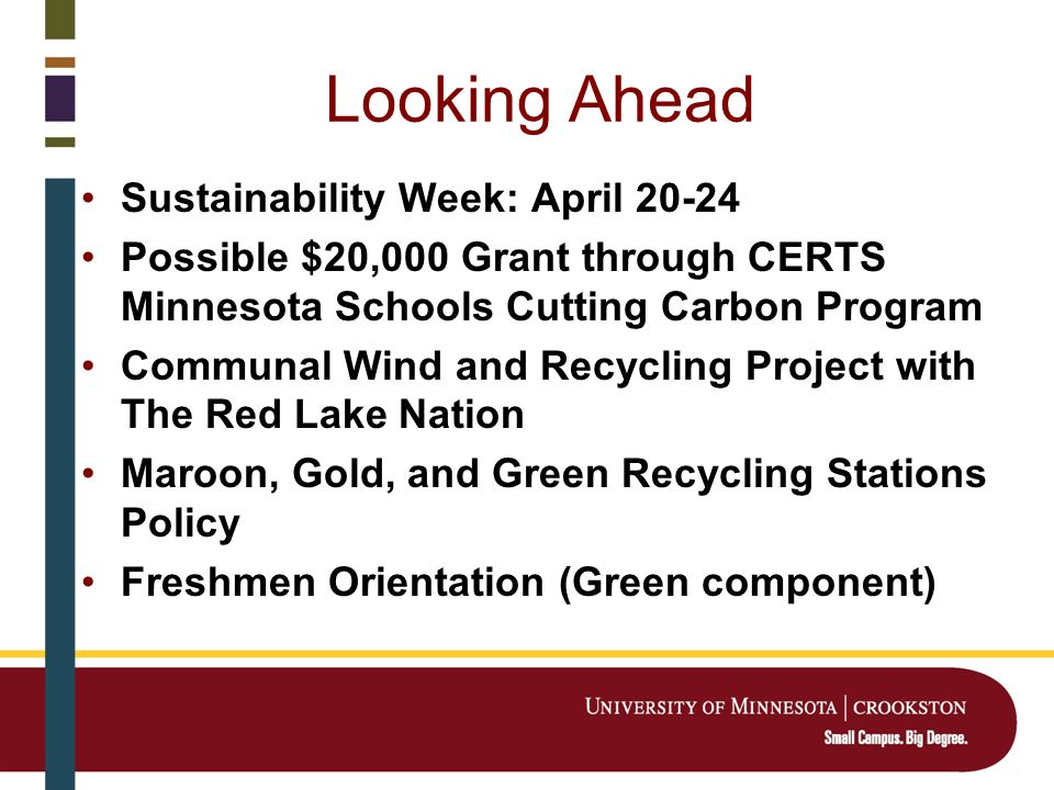 Looking Ahead Sustainability Week: April 20-24 Possible $20,000 Grant through CERTS Minnesota Schools Cutting Carbon Program Communal Wind and Recycling Project with The Red Lake Nation Maroon, Gold, and Green Recycling Stations Policy Freshmen Orientation (Green component)