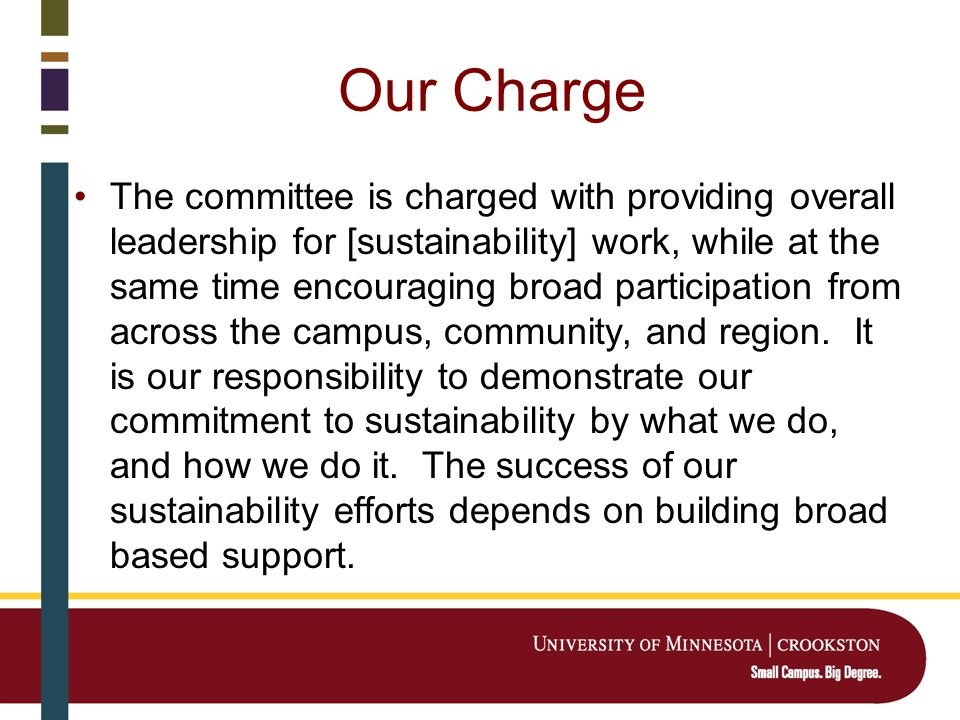 Our Charge The committee is charged with providing overall leadership for [sustainability] work, while at the same time encouraging broad participation from across the campus, community, and region.
