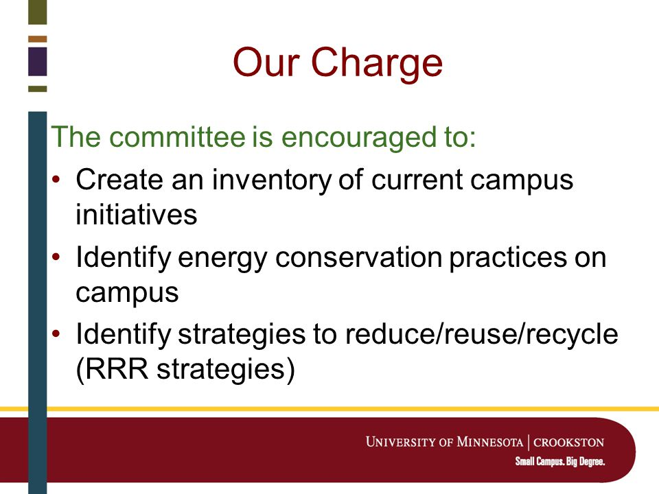 Our Charge The committee is encouraged to: Create an inventory of current campus initiatives Identify energy conservation practices on campus Identify strategies to reduce/reuse/recycle (RRR strategies)