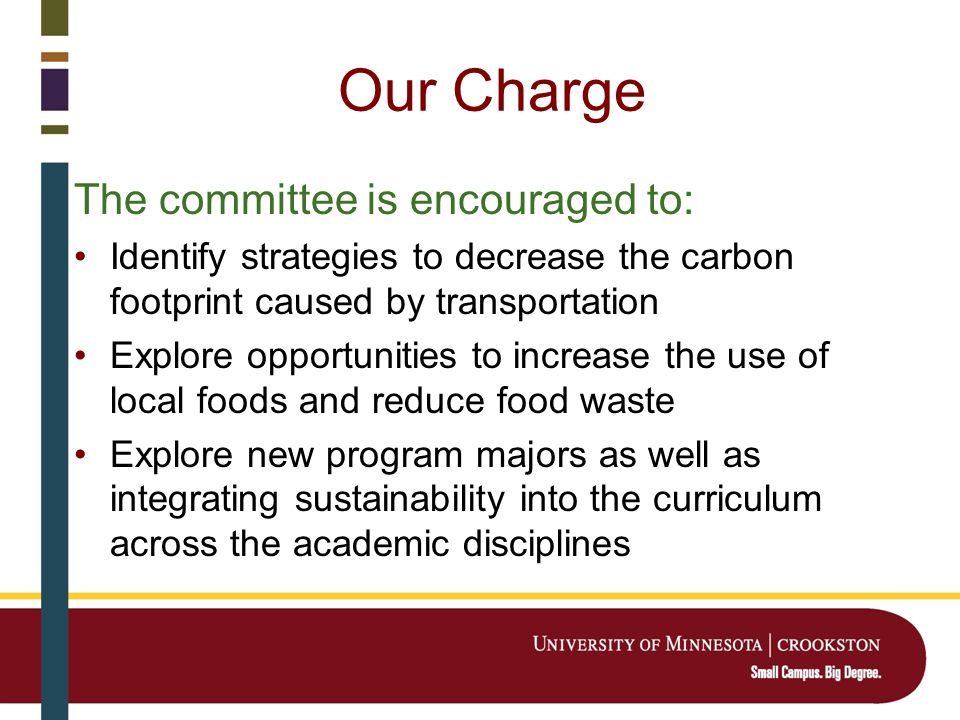 Our Charge The committee is encouraged to: Identify strategies to decrease the carbon footprint caused by transportation Explore opportunities to increase the use of local foods and reduce food waste Explore new program majors as well as integrating sustainability into the curriculum across the academic disciplines