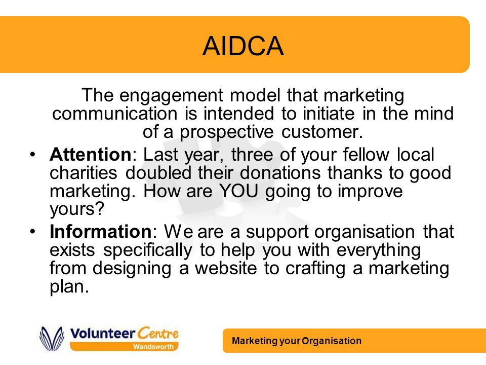 Marketing your Organisation AIDCA The engagement model that marketing communication is intended to initiate in the mind of a prospective customer. Att