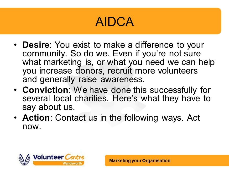 Marketing your Organisation AIDCA Desire: You exist to make a difference to your community. So do we. Even if you're not sure what marketing is, or wh