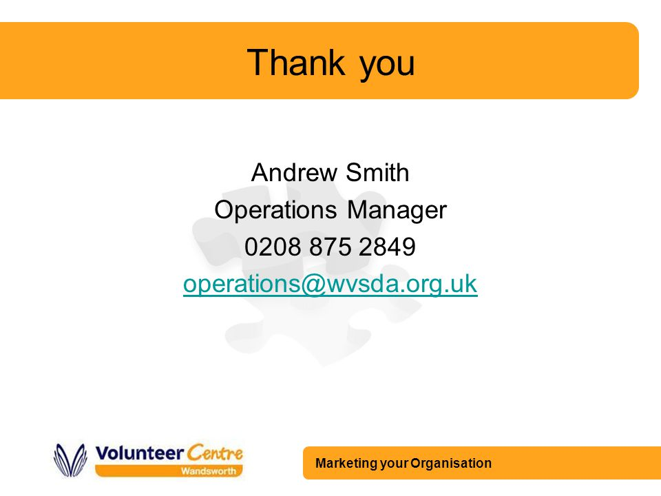 Marketing your Organisation Thank you Andrew Smith Operations Manager 0208 875 2849 operations@wvsda.org.uk