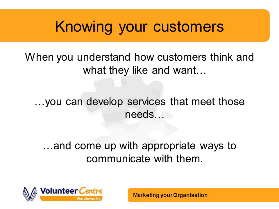 Marketing your Organisation Knowing your customers When you understand how customers think and what they like and want… …you can develop services that