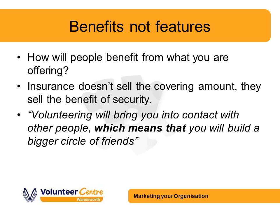 Marketing your Organisation Benefits not features How will people benefit from what you are offering? Insurance doesn't sell the covering amount, they
