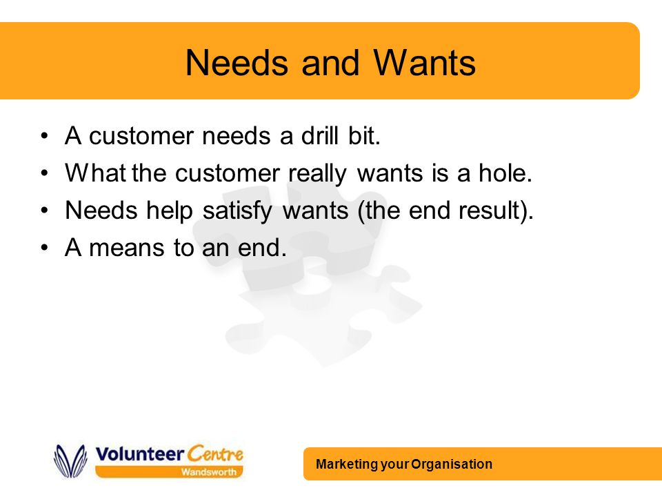 Marketing your Organisation Needs and Wants A customer needs a drill bit. What the customer really wants is a hole. Needs help satisfy wants (the end