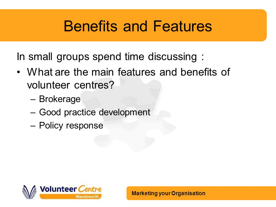 Marketing your Organisation Benefits and Features In small groups spend time discussing : What are the main features and benefits of volunteer centres