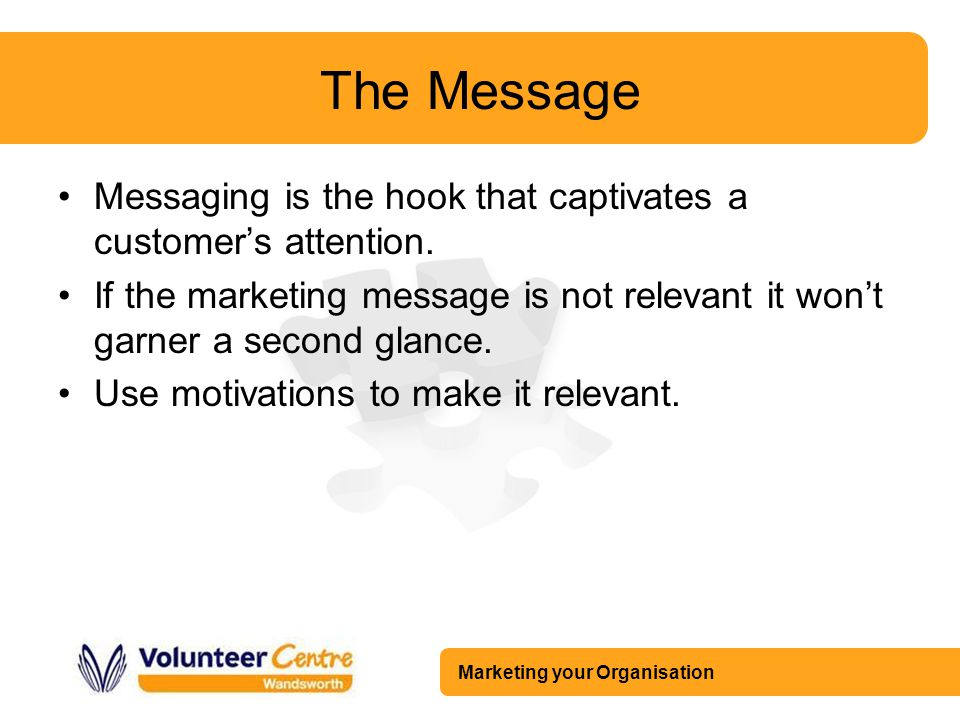 Marketing your Organisation The Message Messaging is the hook that captivates a customer's attention. If the marketing message is not relevant it won'