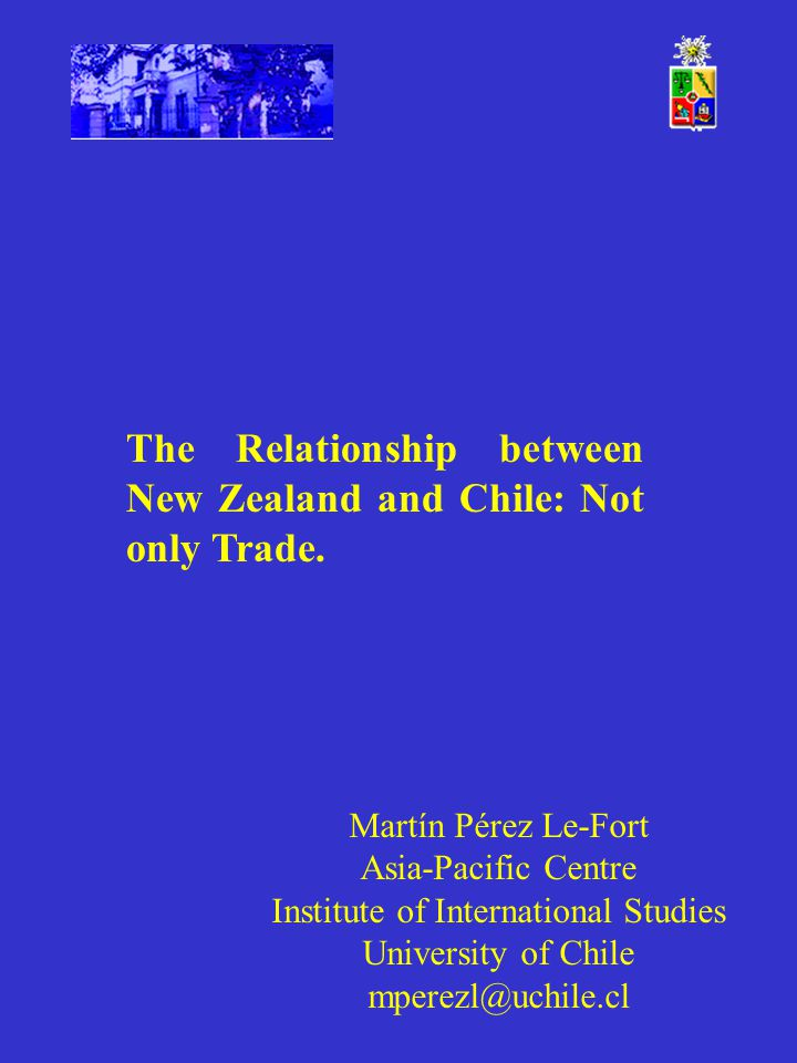 Martín Pérez Le-Fort Asia-Pacific Centre Institute of International Studies University of Chile mperezl@uchile.cl The Relationship between New Zealand and Chile: Not only Trade.