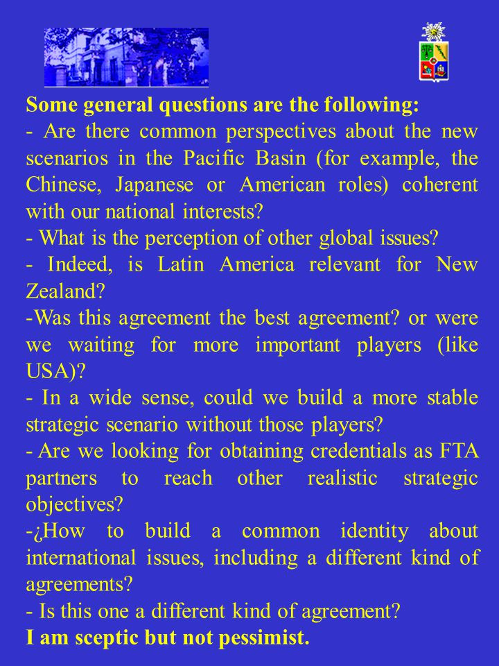 Some general questions are the following: - Are there common perspectives about the new scenarios in the Pacific Basin (for example, the Chinese, Japanese or American roles) coherent with our national interests.