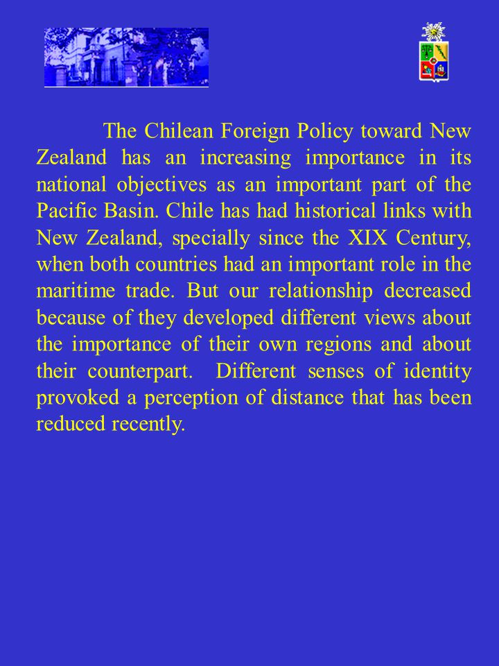The Chilean Foreign Policy toward New Zealand has an increasing importance in its national objectives as an important part of the Pacific Basin. Chile