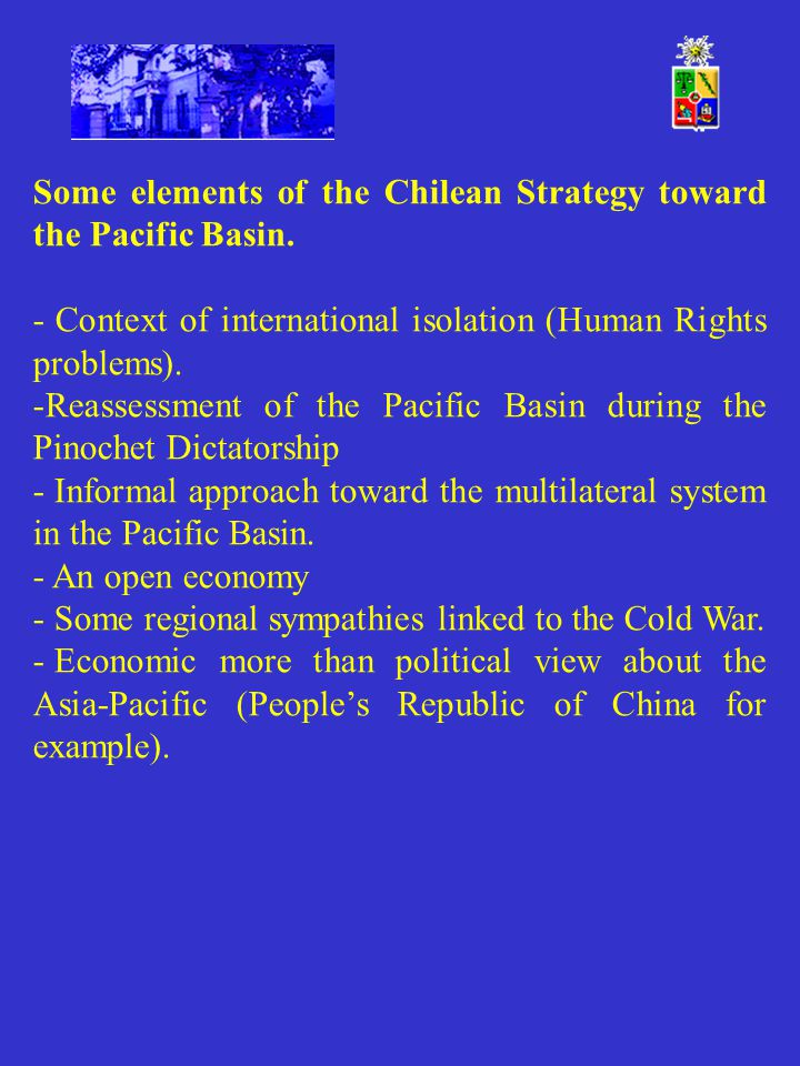 Some elements of the Chilean Strategy toward the Pacific Basin. - Context of international isolation (Human Rights problems). -Reassessment of the Pac