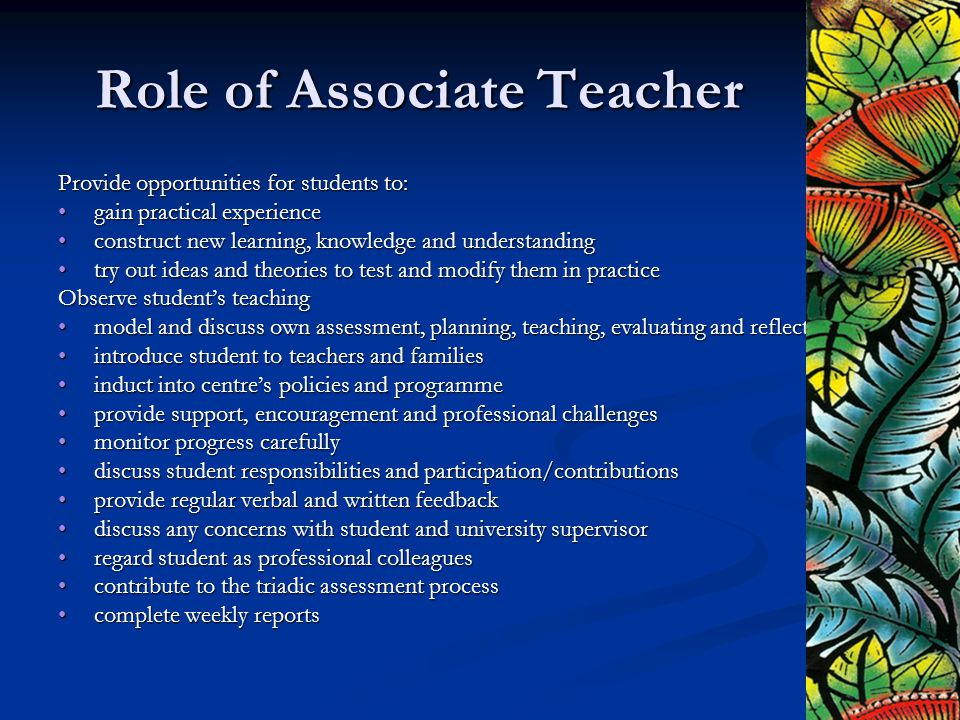 Role of Associate Teacher Provide opportunities for students to: gain practical experiencegain practical experience construct new learning, knowledge and understandingconstruct new learning, knowledge and understanding try out ideas and theories to test and modify them in practicetry out ideas and theories to test and modify them in practice Observe student's teaching model and discuss own assessment, planning, teaching, evaluating and reflectingmodel and discuss own assessment, planning, teaching, evaluating and reflecting introduce student to teachers and familiesintroduce student to teachers and families induct into centre's policies and programmeinduct into centre's policies and programme provide support, encouragement and professional challengesprovide support, encouragement and professional challenges monitor progress carefullymonitor progress carefully discuss student responsibilities and participation/contributionsdiscuss student responsibilities and participation/contributions provide regular verbal and written feedbackprovide regular verbal and written feedback discuss any concerns with student and university supervisordiscuss any concerns with student and university supervisor regard student as professional colleaguesregard student as professional colleagues contribute to the triadic assessment processcontribute to the triadic assessment process complete weekly reportscomplete weekly reports