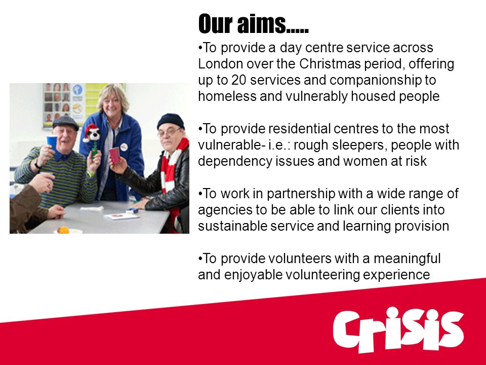 Our aims..... To provide a day centre service across London over the Christmas period, offering up to 20 services and companionship to homeless and vu