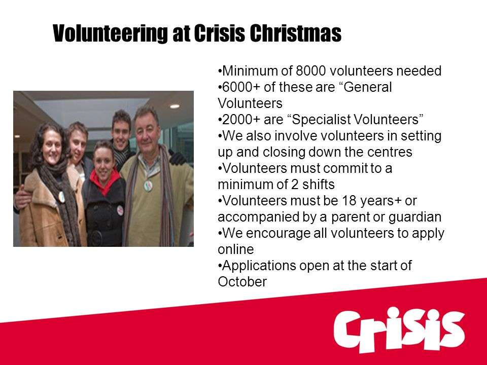 Rough Sleepers, Volunteering at Crisis Christmas Minimum of 8000 volunteers needed 6000+ of these are General Volunteers 2000+ are Specialist Volunteers We also involve volunteers in setting up and closing down the centres Volunteers must commit to a minimum of 2 shifts Volunteers must be 18 years+ or accompanied by a parent or guardian We encourage all volunteers to apply online Applications open at the start of October