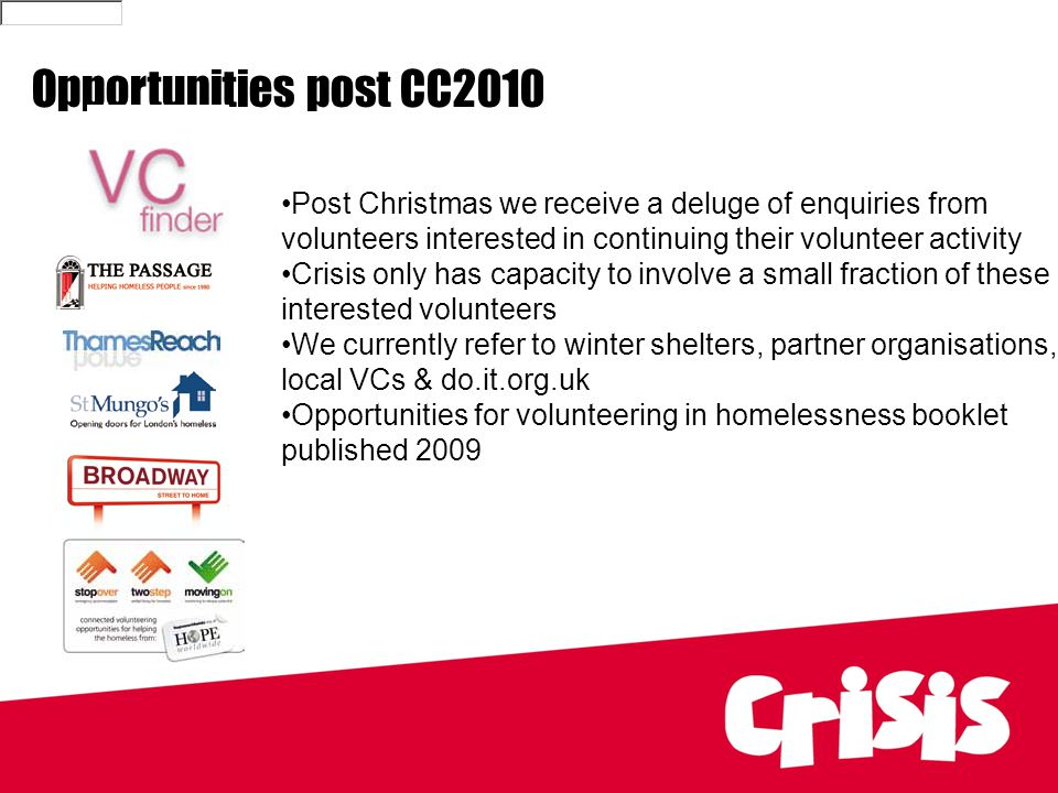 Opportunities post CC2010 Post Christmas we receive a deluge of enquiries from volunteers interested in continuing their volunteer activity Crisis only has capacity to involve a small fraction of these interested volunteers We currently refer to winter shelters, partner organisations, local VCs & do.it.org.uk Opportunities for volunteering in homelessness booklet published 2009