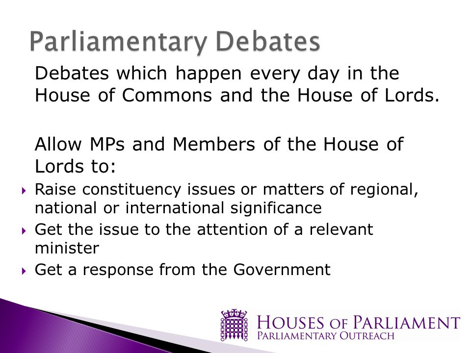 Debates which happen every day in the House of Commons and the House of Lords.