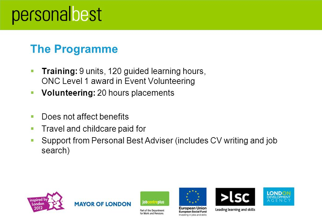 The Programme  Training: 9 units, 120 guided learning hours, ONC Level 1 award in Event Volunteering  Volunteering: 20 hours placements  Does not affect benefits  Travel and childcare paid for  Support from Personal Best Adviser (includes CV writing and job search)