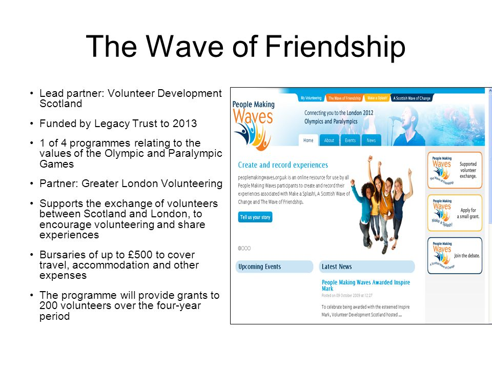 The Wave of Friendship Lead partner: Volunteer Development Scotland Funded by Legacy Trust to 2013 1 of 4 programmes relating to the values of the Olympic and Paralympic Games Partner: Greater London Volunteering Supports the exchange of volunteers between Scotland and London, to encourage volunteering and share experiences Bursaries of up to £500 to cover travel, accommodation and other expenses The programme will provide grants to 200 volunteers over the four-year period