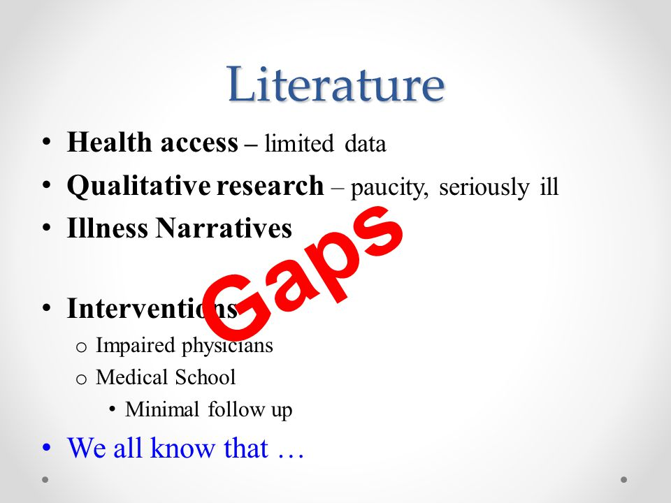 Literature Health access – limited data Qualitative research – paucity, seriously ill Illness Narratives Interventions o Impaired physicians o Medical School Minimal follow up We all know that … G a p s