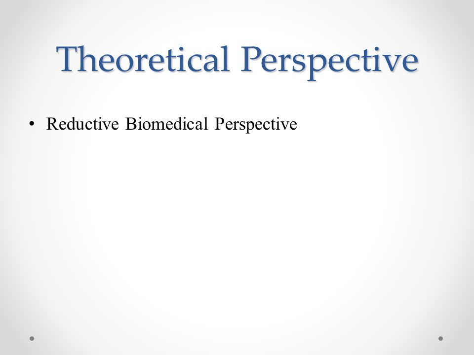 Theoretical Perspective Reductive Biomedical Perspective