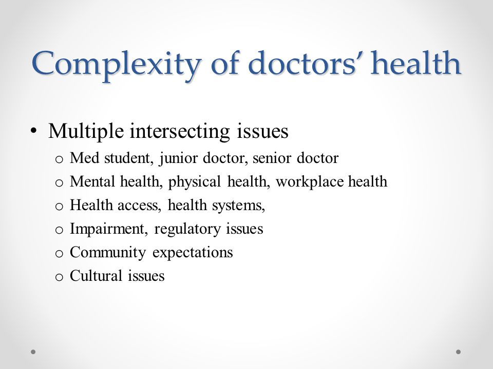 Complexity of doctors' health Multiple intersecting issues o Med student, junior doctor, senior doctor o Mental health, physical health, workplace health o Health access, health systems, o Impairment, regulatory issues o Community expectations o Cultural issues